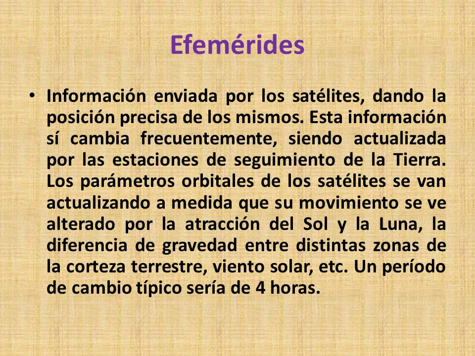 Efemérides Información enviada por los satélites, dando la posición precisa de los mismos. Esta información sí cambia frecuentemente, siendo actualiza