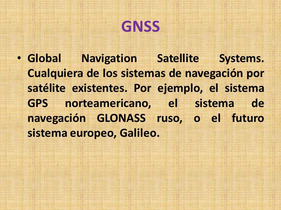 GNSS Global Navigation Satellite Systems. Cualquiera de los sistemas de navegación por satélite existentes. Por ejemplo, el sistema GPS norteamericano