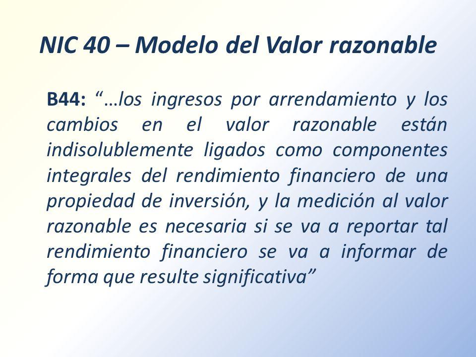 NIC 40 – Modelo del Valor razonable B44: …los ingresos por arrendamiento y los cambios en el valor razonable están indisolublemente ligados como compo