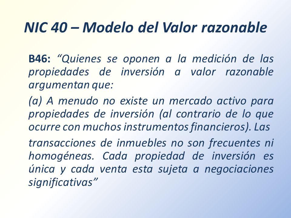 NIC 40 – Modelo del Valor razonable B46: Quienes se oponen a la medición de las propiedades de inversión a valor razonable argumentan que: (a) A menud