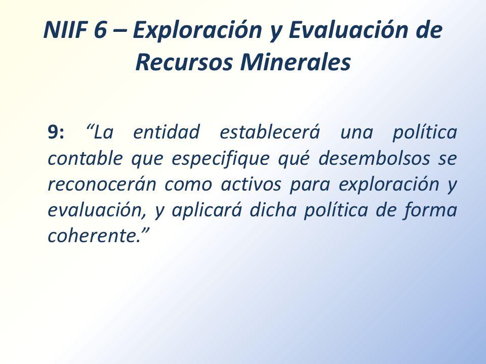 NIIF 6 – Exploración y Evaluación de Recursos Minerales 9: La entidad establecerá una política contable que especifique qué desembolsos se reconocerán