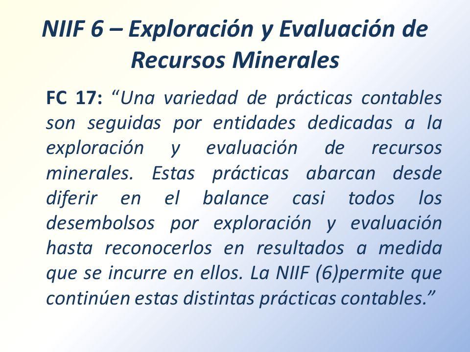 NIIF 6 – Exploración y Evaluación de Recursos Minerales FC 17: Una variedad de prácticas contables son seguidas por entidades dedicadas a la exploraci