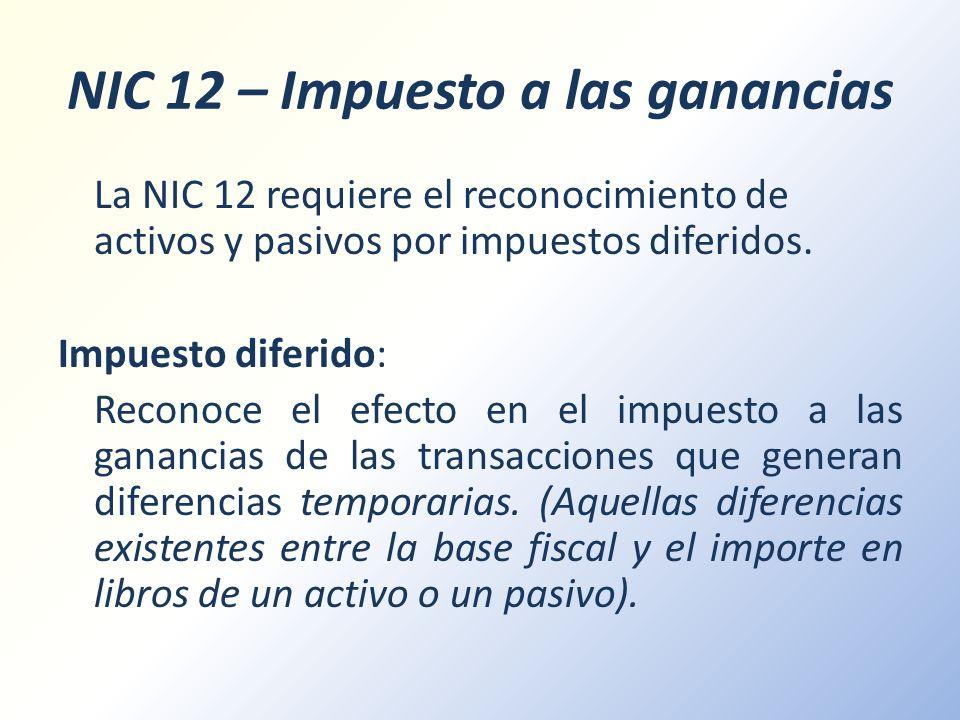 NIC 12 – Impuesto a las ganancias La NIC 12 requiere el reconocimiento de activos y pasivos por impuestos diferidos. Impuesto diferido: Reconoce el ef