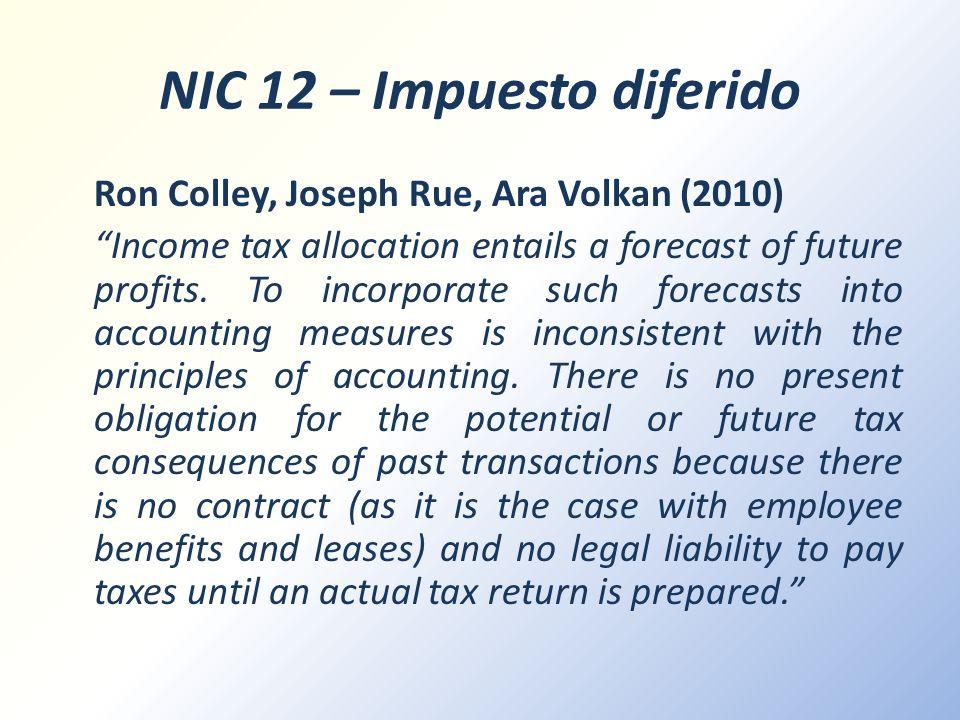 NIC 12 – Impuesto diferido Ron Colley, Joseph Rue, Ara Volkan (2010) Income tax allocation entails a forecast of future profits. To incorporate such f
