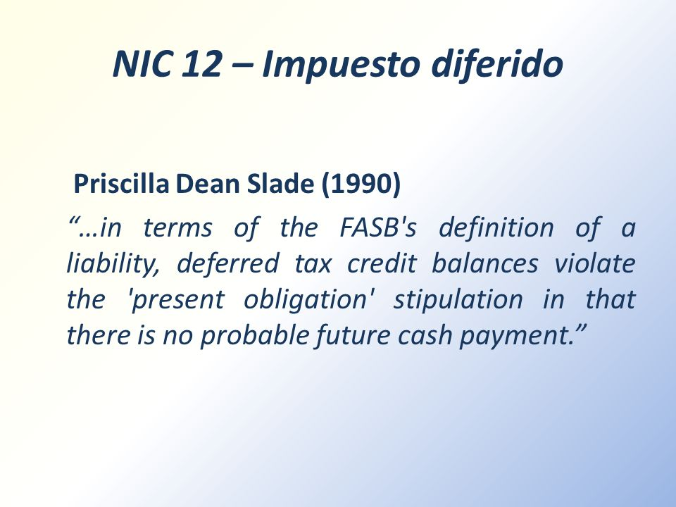 NIC 12 – Impuesto diferido Priscilla Dean Slade (1990) …in terms of the FASB's definition of a liability, deferred tax credit balances violate the 'pr