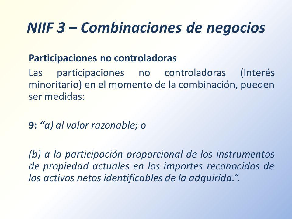 NIIF 3 – Combinaciones de negocios Participaciones no controladoras Las participaciones no controladoras (Interés minoritario) en el momento de la com