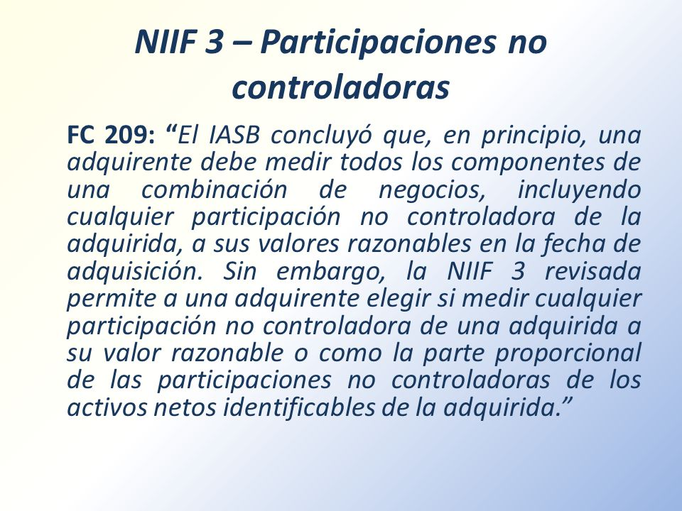 NIIF 3 – Participaciones no controladoras FC 209: El IASB concluyó que, en principio, una adquirente debe medir todos los componentes de una combinaci