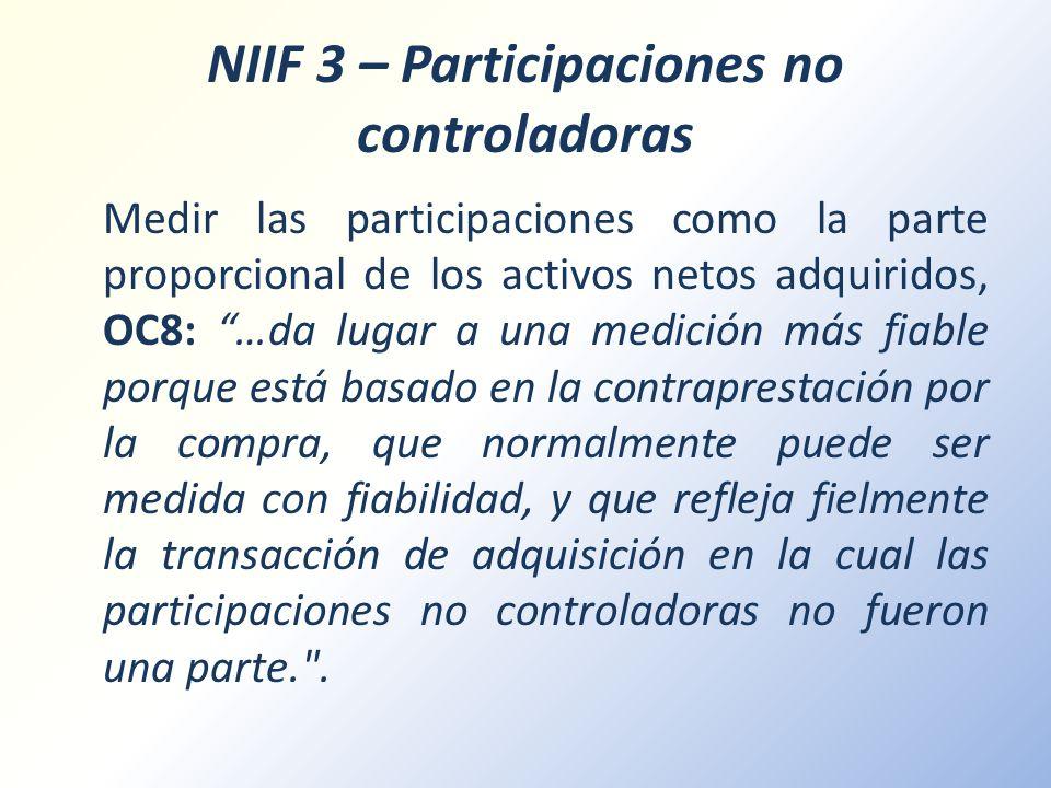 NIIF 3 – Participaciones no controladoras Medir las participaciones como la parte proporcional de los activos netos adquiridos, OC8: …da lugar a una m