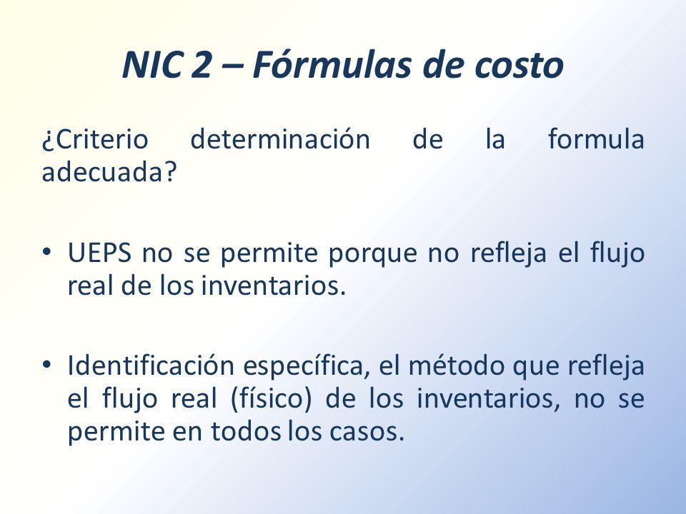 NIC 2 – Fórmulas de costo ¿Criterio determinación de la formula adecuada? UEPS no se permite porque no refleja el flujo real de los inventarios. Ident