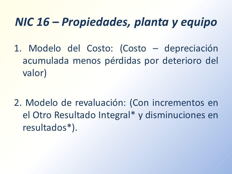 NIC 16 – Propiedades, planta y equipo 1. Modelo del Costo: (Costo – depreciación acumulada menos pérdidas por deterioro del valor) 2. Modelo de revalu