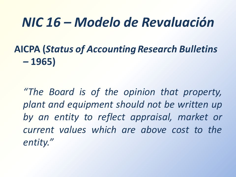 NIC 16 – Modelo de Revaluación AICPA (Status of Accounting Research Bulletins – 1965) The Board is of the opinion that property, plant and equipment s