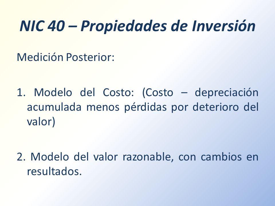 NIC 40 – Propiedades de Inversión Medición Posterior: 1. Modelo del Costo: (Costo – depreciación acumulada menos pérdidas por deterioro del valor) 2.