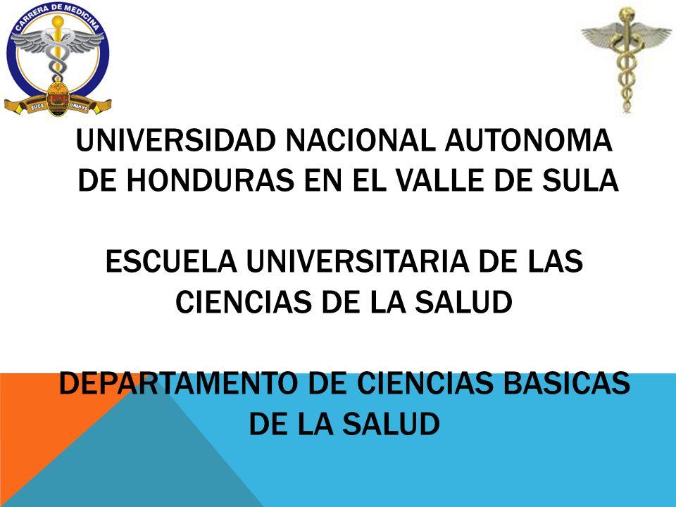 UNIVERSIDAD NACIONAL AUTONOMA DE HONDURAS EN EL VALLE DE SULA ESCUELA UNIVERSITARIA DE LAS CIENCIAS DE LA SALUD DEPARTAMENTO DE CIENCIAS BASICAS DE LA
