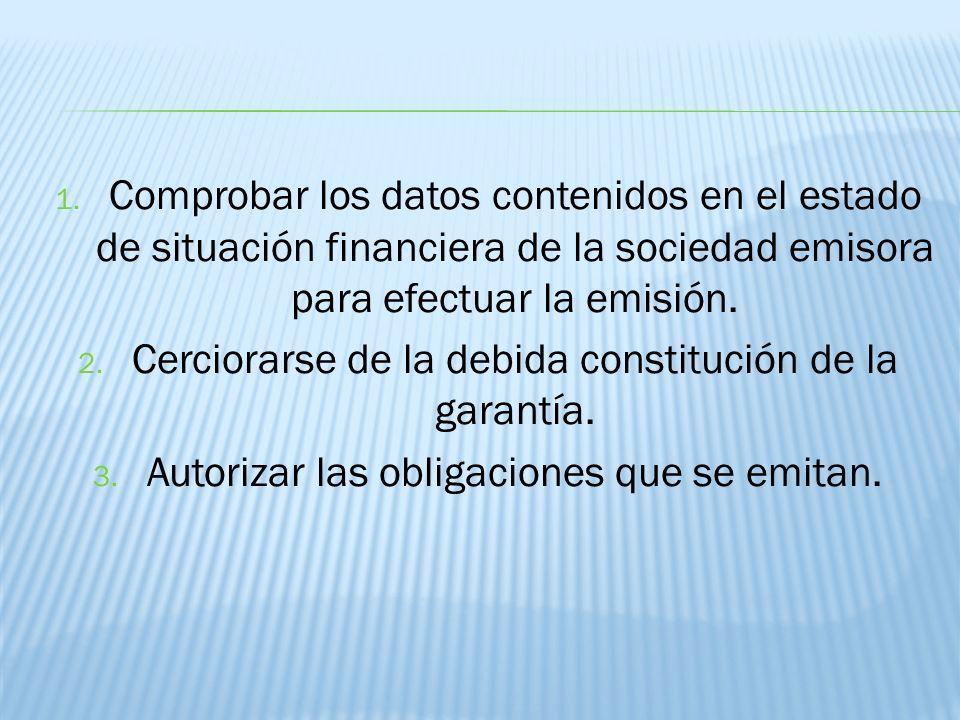 1. Comprobar los datos contenidos en el estado de situación financiera de la sociedad emisora para efectuar la emisión. 2. Cerciorarse de la debida co