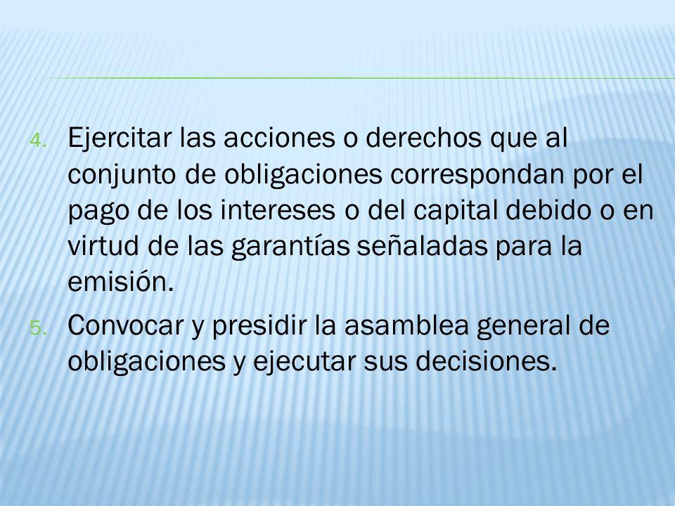 4. Ejercitar las acciones o derechos que al conjunto de obligaciones correspondan por el pago de los intereses o del capital debido o en virtud de las