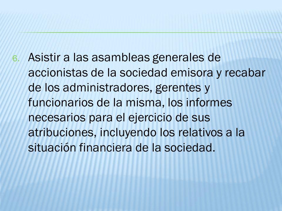 6. Asistir a las asambleas generales de accionistas de la sociedad emisora y recabar de los administradores, gerentes y funcionarios de la misma, los