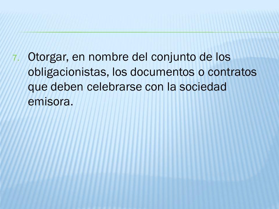 7. Otorgar, en nombre del conjunto de los obligacionistas, los documentos o contratos que deben celebrarse con la sociedad emisora.