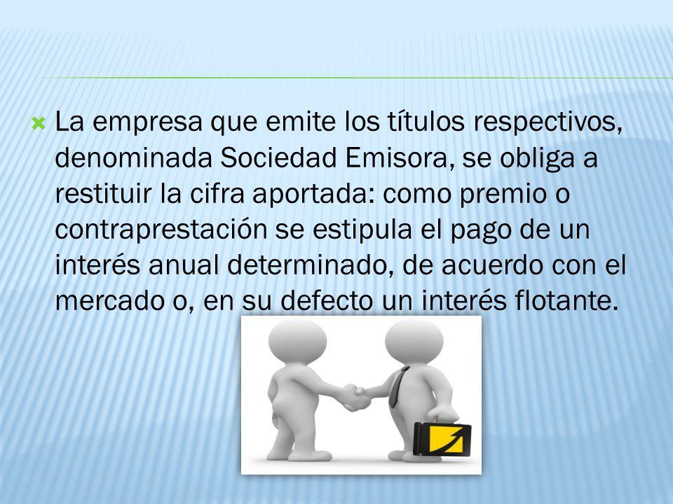 La empresa que emite los títulos respectivos, denominada Sociedad Emisora, se obliga a restituir la cifra aportada: como premio o contraprestación se