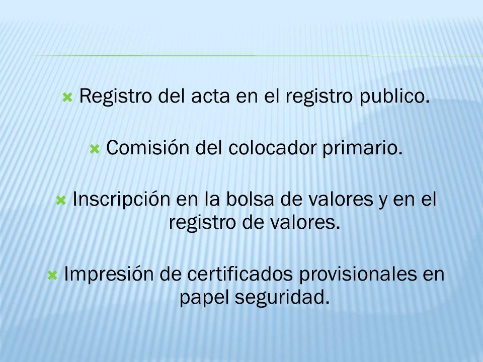 Registro del acta en el registro publico. Comisión del colocador primario. Inscripción en la bolsa de valores y en el registro de valores. Impresión d
