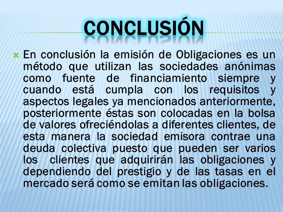 En conclusión la emisión de Obligaciones es un método que utilizan las sociedades anónimas como fuente de financiamiento siempre y cuando está cumpla