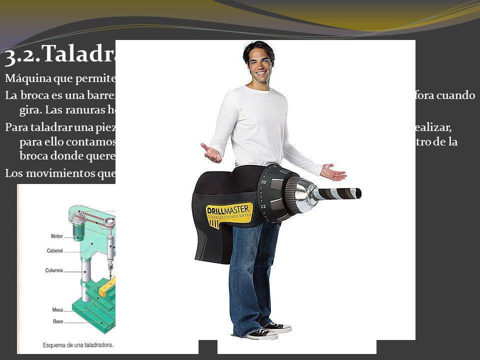 3.2.Taladradora. Máquina que permite perforar piezas por medio de una broca. La broca es una barrena cilíndrica con extremo afilado que corta a la vez