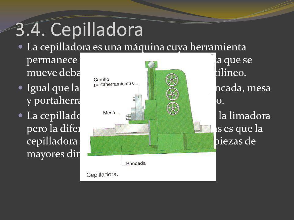 3.4. Cepilladora La cepilladora es una máquina cuya herramienta permanece fija arrancando viruta a la pieza que se mueve debajo de ella con movimiento