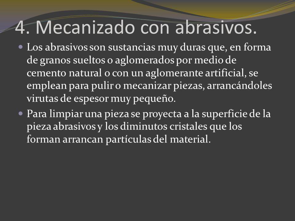 4. Mecanizado con abrasivos. Los abrasivos son sustancias muy duras que, en forma de granos sueltos o aglomerados por medio de cemento natural o con u