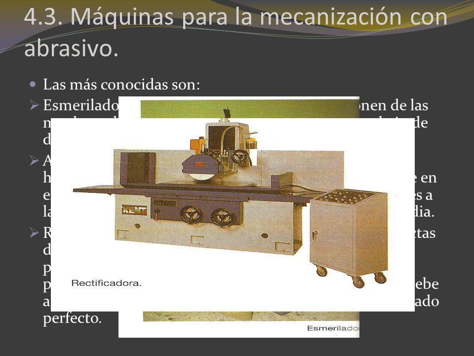 4.3. Máquinas para la mecanización con abrasivo. Las más conocidas son: Esmeriladoras. Son las más sencillas. Se componen de las muelas y el motor que