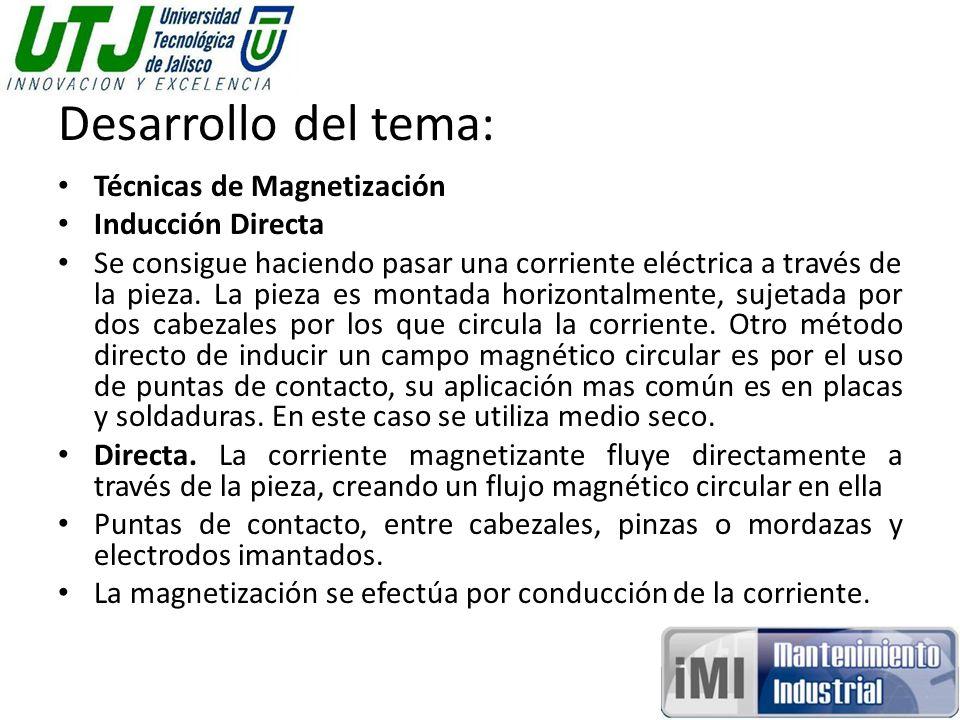 Desarrollo del tema: Técnicas de Magnetización Inducción Directa Se consigue haciendo pasar una corriente eléctrica a través de la pieza. La pieza es