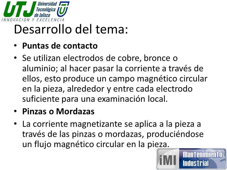 Desarrollo del tema: Puntas de contacto Se utilizan electrodos de cobre, bronce o aluminio; al hacer pasar la corriente a través de ellos, esto produce un campo magnético circular en la pieza, alrededor y entre cada electrodo suficiente para una examinación local.