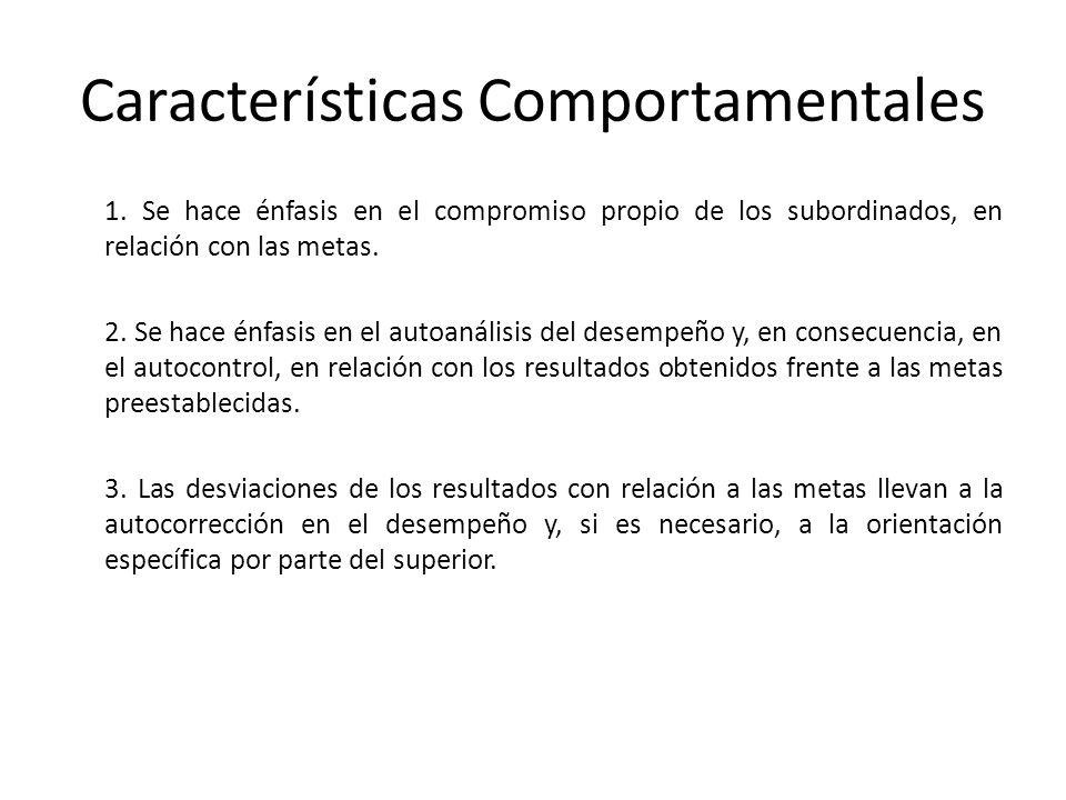 Características Comportamentales 1. Se hace énfasis en el compromiso propio de los subordinados, en relación con las metas. 2. Se hace énfasis en el a