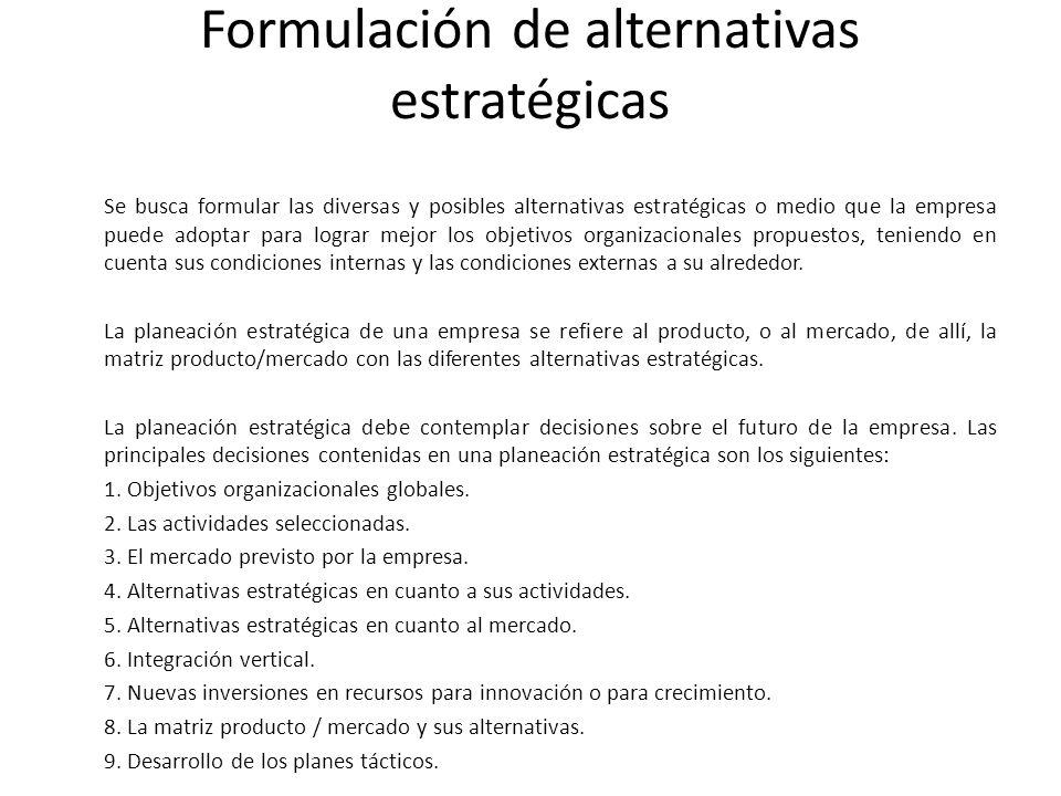 Formulación de alternativas estratégicas Se busca formular las diversas y posibles alternativas estratégicas o medio que la empresa puede adoptar para