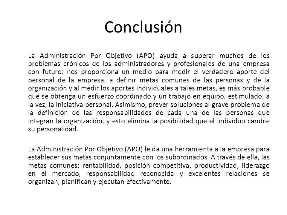 Conclusión La Administración Por Objetivo (APO) ayuda a superar muchos de los problemas crónicos de los administradores y profesionales de una empresa