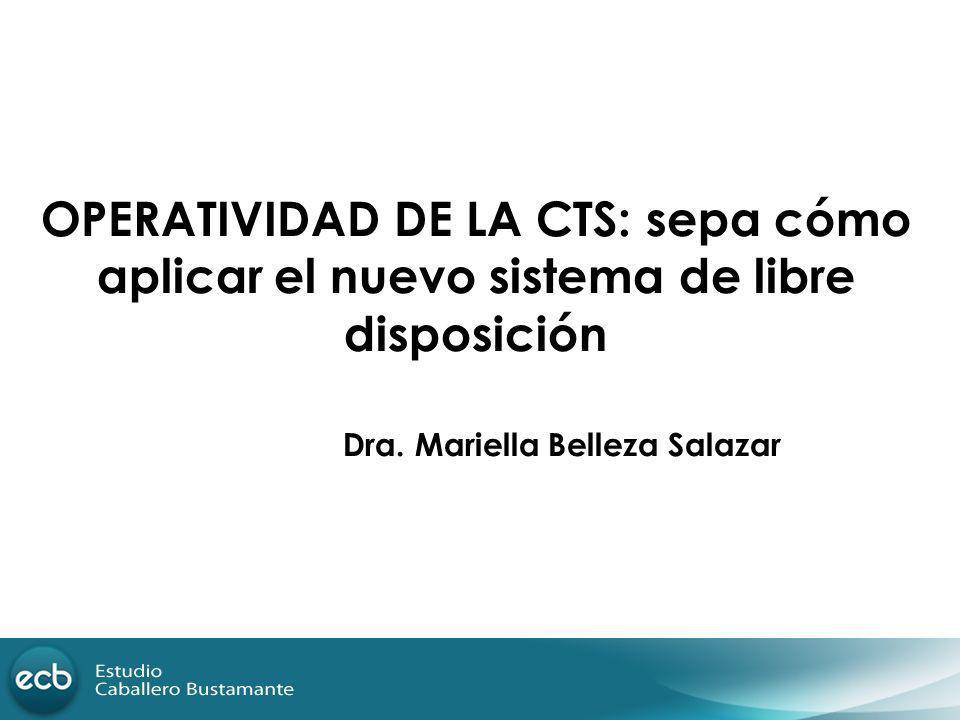 OPERATIVIDAD DE LA CTS: sepa cómo aplicar el nuevo sistema de libre disposición Dra. Mariella Belleza Salazar