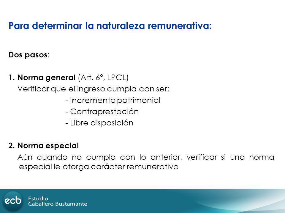 Para determinar la naturaleza remunerativa: Dos pasos : 1. Norma general (Art. 6º, LPCL) Verificar que el ingreso cumpla con ser: - Incremento patrimo