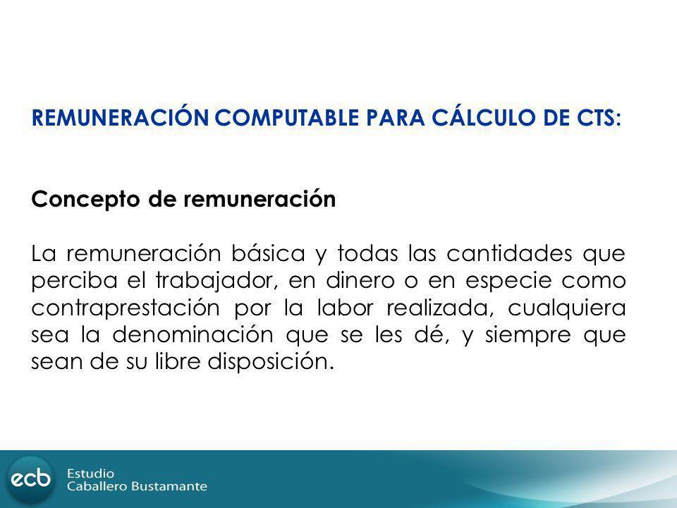 REMUNERACIÓN COMPUTABLE PARA CÁLCULO DE CTS: Concepto de remuneración La remuneración básica y todas las cantidades que perciba el trabajador, en dine