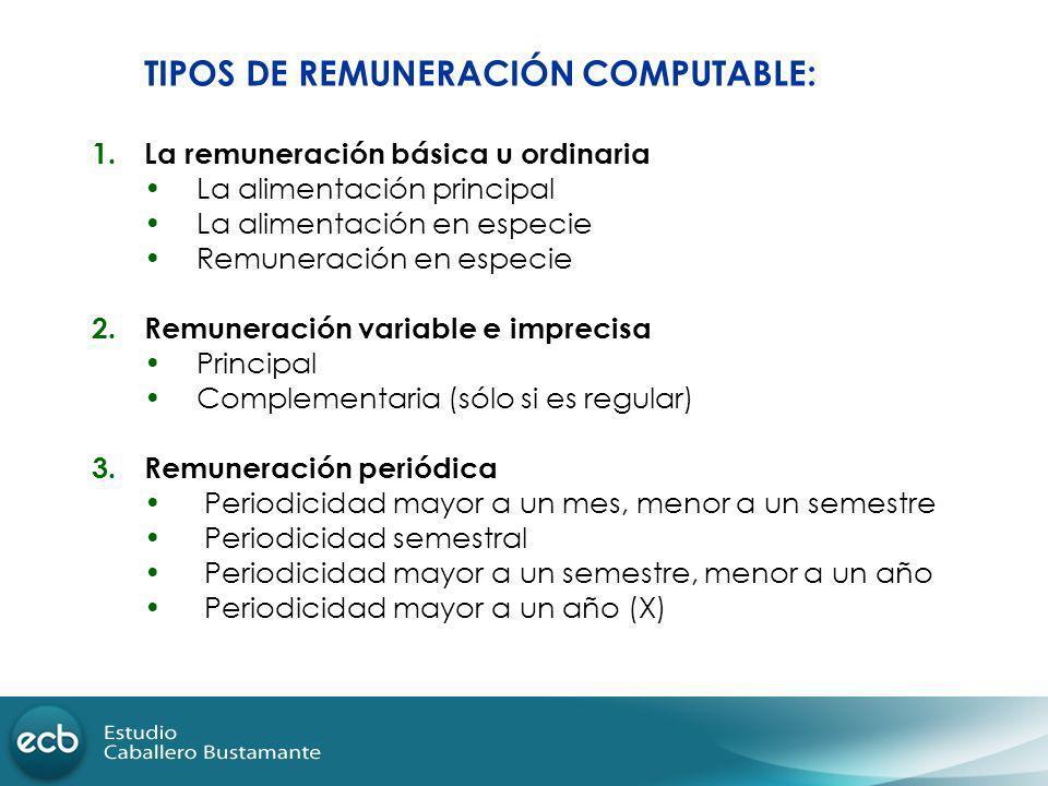 TIPOS DE REMUNERACIÓN COMPUTABLE: 1.La remuneración básica u ordinaria La alimentación principal La alimentación en especie Remuneración en especie 2.