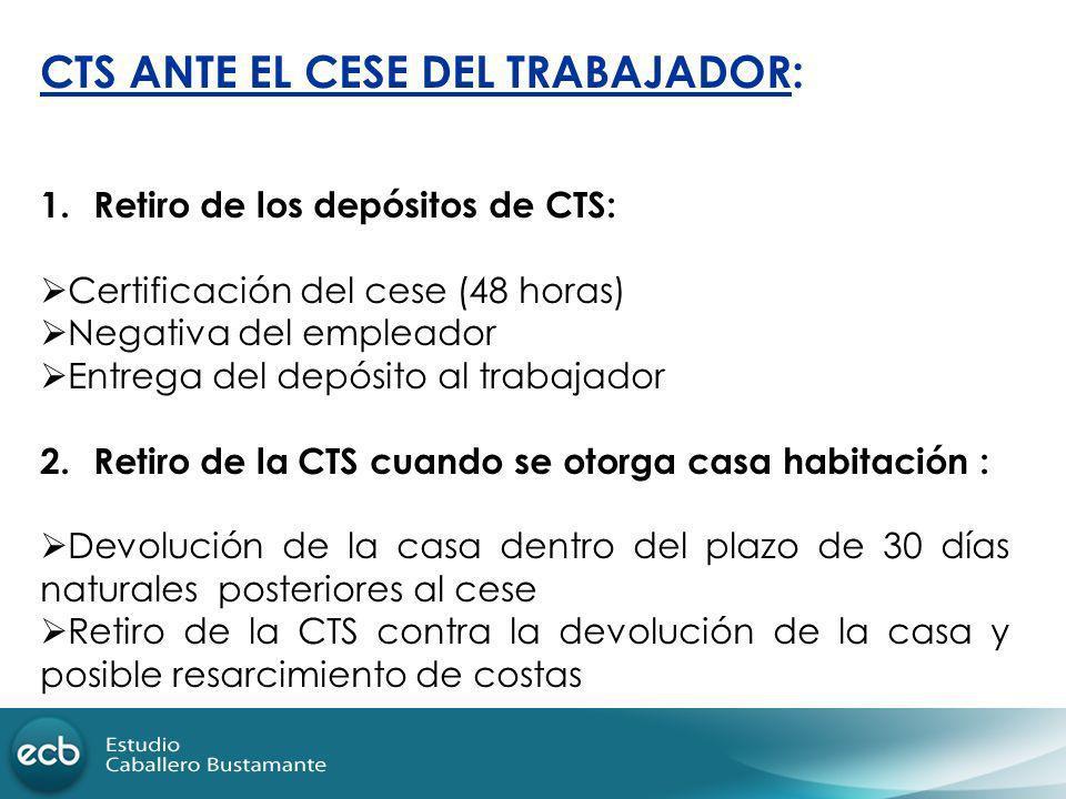 CTS ANTE EL CESE DEL TRABAJADOR: 1.Retiro de los depósitos de CTS: Certificación del cese (48 horas) Negativa del empleador Entrega del depósito al tr