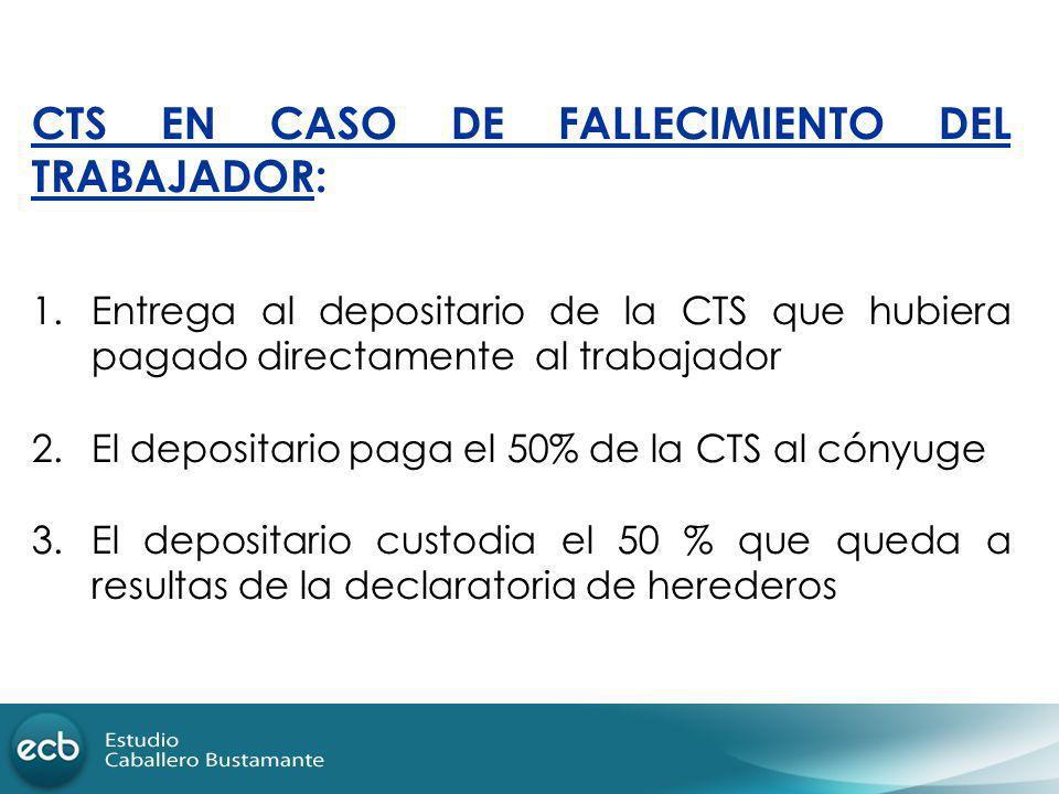CTS EN CASO DE FALLECIMIENTO DEL TRABAJADOR: 1.Entrega al depositario de la CTS que hubiera pagado directamente al trabajador 2.El depositario paga el