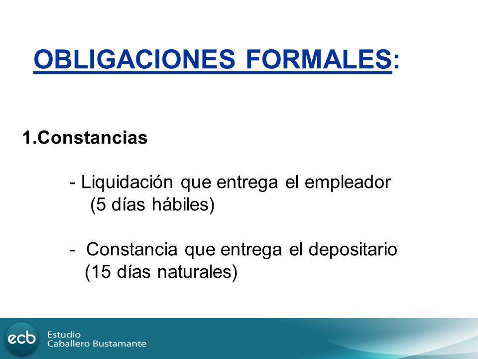 OBLIGACIONES FORMALES: 1.Constancias - Liquidación que entrega el empleador (5 días hábiles) - Constancia que entrega el depositario (15 días naturale