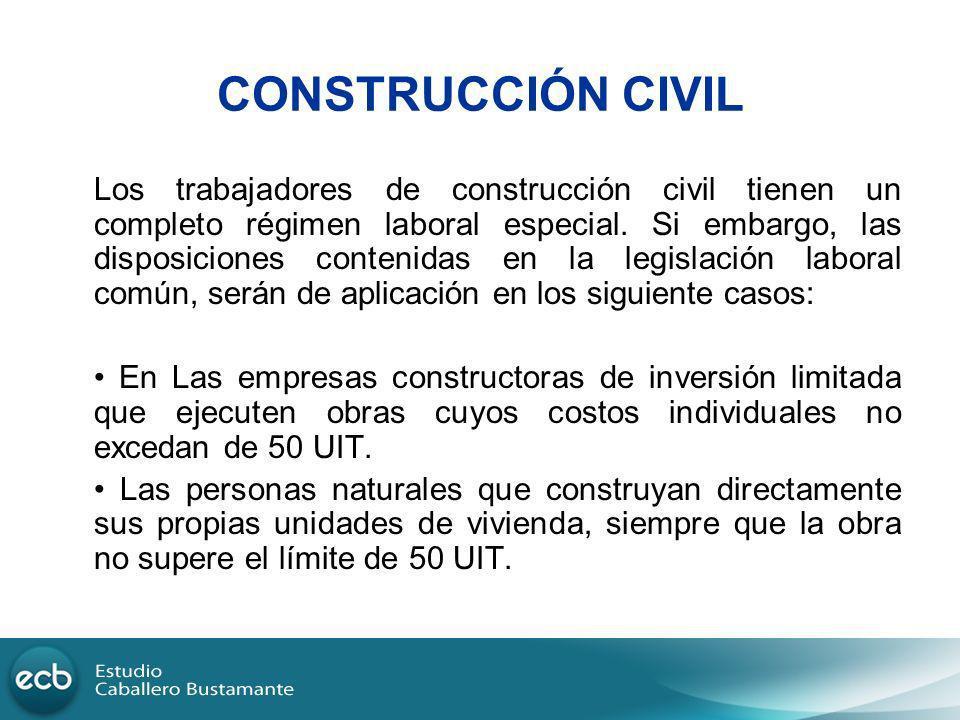 CONSTRUCCIÓN CIVIL Los trabajadores de construcción civil tienen un completo régimen laboral especial. Si embargo, las disposiciones contenidas en la