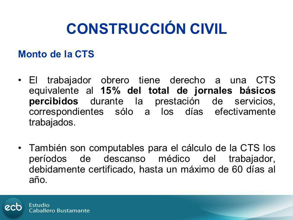 CONSTRUCCIÓN CIVIL Monto de la CTS El trabajador obrero tiene derecho a una CTS equivalente al 15% del total de jornales básicos percibidos durante la