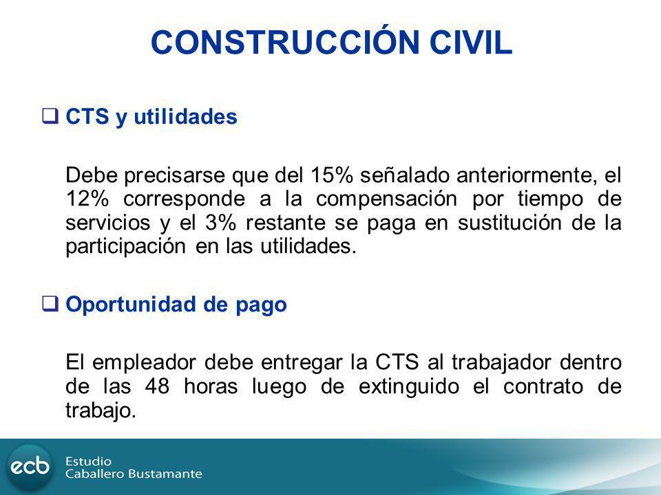 CONSTRUCCIÓN CIVIL CTS y utilidades Debe precisarse que del 15% señalado anteriormente, el 12% corresponde a la compensación por tiempo de servicios y