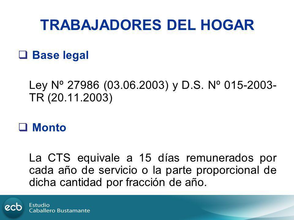 TRABAJADORES DEL HOGAR Base legal Ley Nº 27986 (03.06.2003) y D.S. Nº 015-2003- TR (20.11.2003) Monto La CTS equivale a 15 días remunerados por cada a
