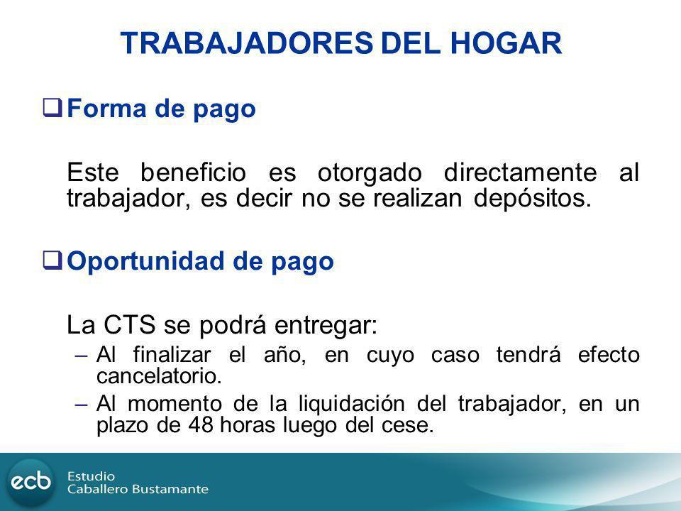 TRABAJADORES DEL HOGAR Forma de pago Este beneficio es otorgado directamente al trabajador, es decir no se realizan depósitos. Oportunidad de pago La