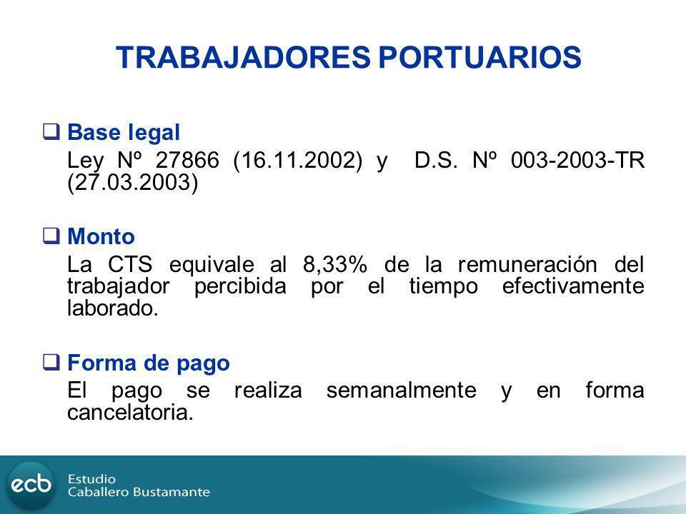 TRABAJADORES PORTUARIOS Base legal Ley Nº 27866 (16.11.2002) y D.S. Nº 003-2003-TR (27.03.2003) Monto La CTS equivale al 8,33% de la remuneración del