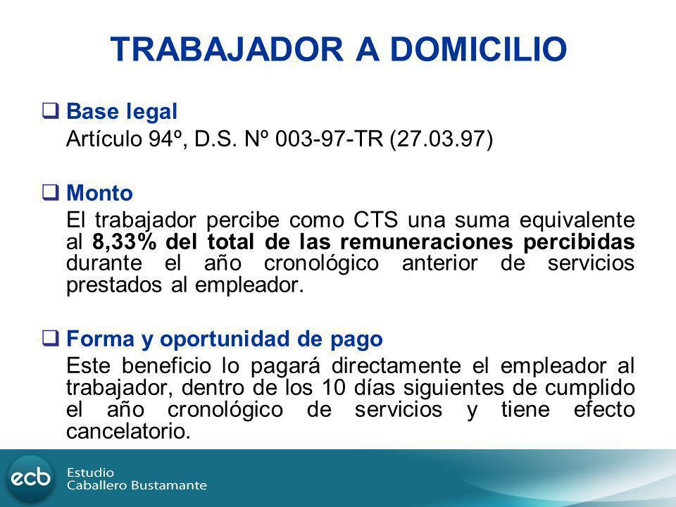TRABAJADOR A DOMICILIO Base legal Artículo 94º, D.S. Nº 003-97-TR (27.03.97) Monto El trabajador percibe como CTS una suma equivalente al 8,33% del to