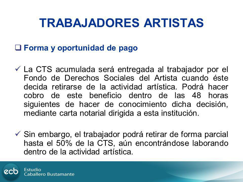 TRABAJADORES ARTISTAS Forma y oportunidad de pago La CTS acumulada será entregada al trabajador por el Fondo de Derechos Sociales del Artista cuando é
