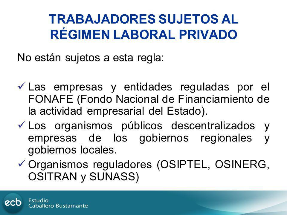 TRABAJADORES SUJETOS AL RÉGIMEN LABORAL PRIVADO No están sujetos a esta regla: Las empresas y entidades reguladas por el FONAFE (Fondo Nacional de Fin