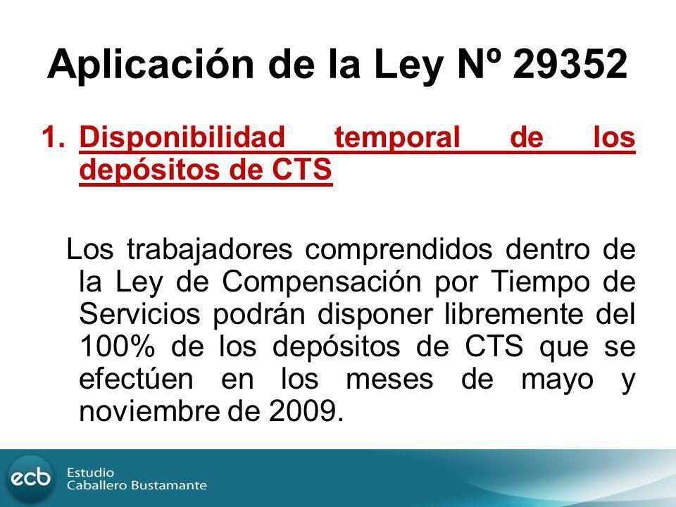 Aplicación de la Ley Nº 29352 1.Disponibilidad temporal de los depósitos de CTS Los trabajadores comprendidos dentro de la Ley de Compensación por Tie